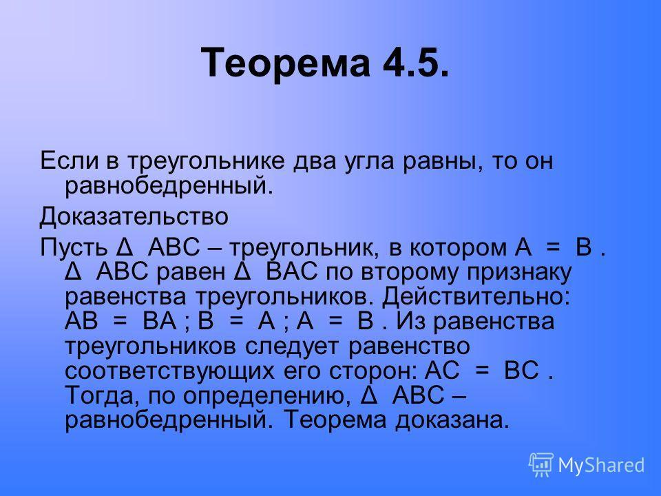 Теорема 4.5. Если в треугольнике два угла равны, то он равнобедренный. Доказательство Пусть Δ ABC – треугольник, в котором A = B. Δ ABC равен Δ BAC по второму признаку равенства треугольников. Действительно: AB = BA ; B = A ; A = B. Из равенства треу