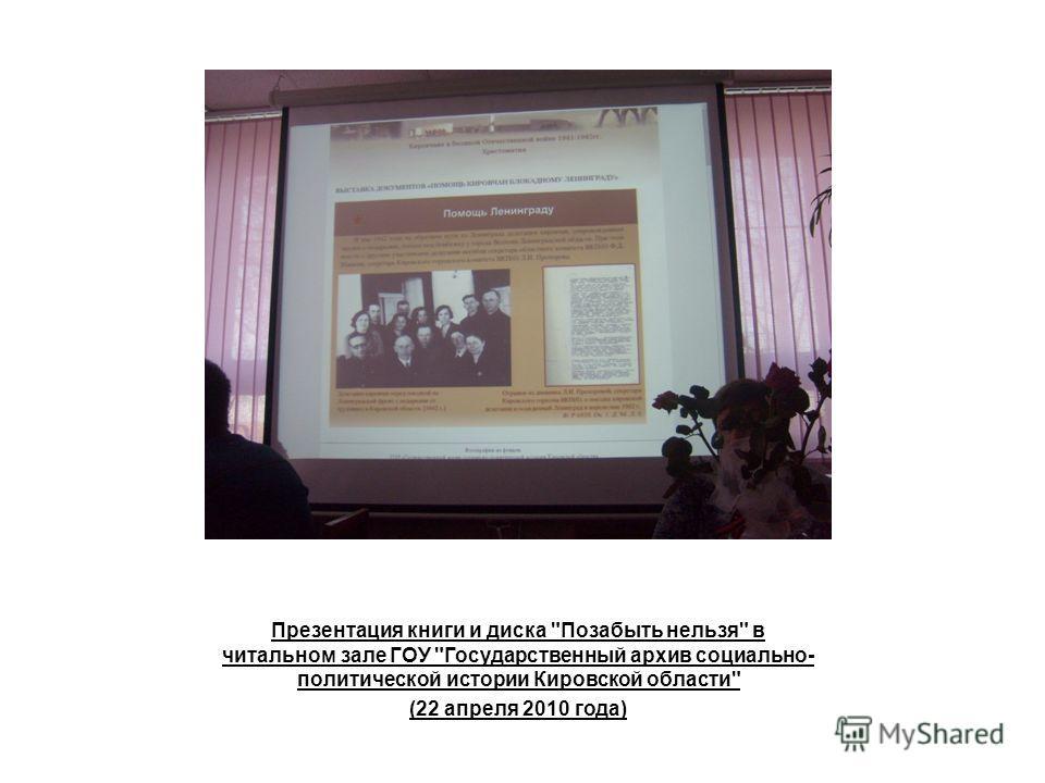 Презентация книги и диска Позабыть нельзя в читальном зале ГОУ Государственный архив социально- политической истории Кировской области (22 апреля 2010 года)