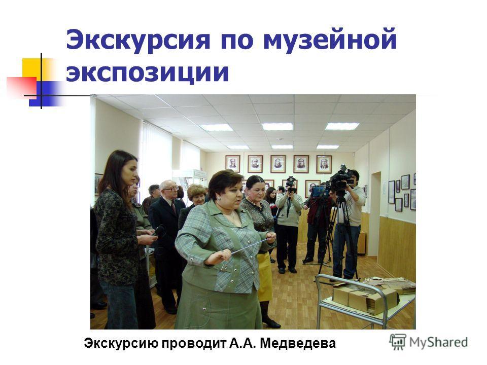 Экскурсия по музейной экспозиции Экскурсию проводит А.А. Медведева