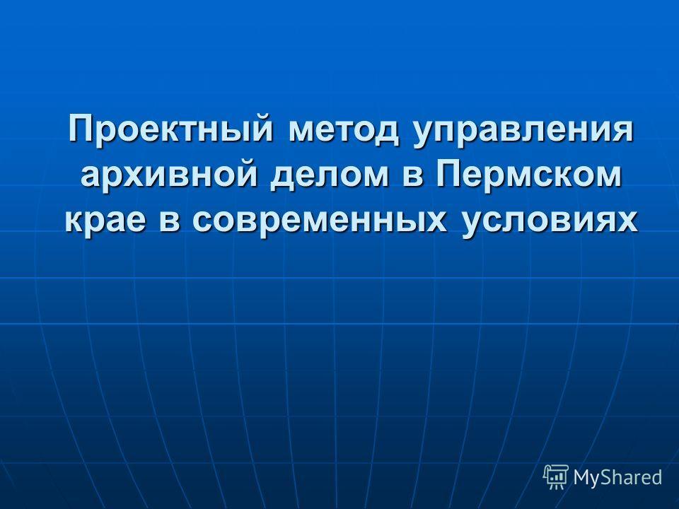 Проектный метод управления архивной делом в Пермском крае в современных условиях