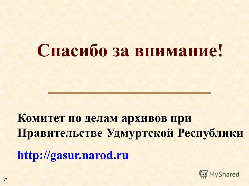 Спасибо за внимание! Комитет по делам архивов при Правительстве Удмуртской Республики http://gasur.narod.ru 1717