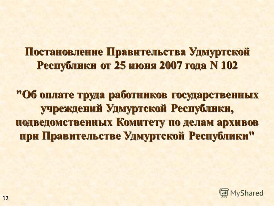 Постановление Правительства Удмуртской Республики от 25 июня 2007 года N 102 Об оплате труда работников государственных учреждений Удмуртской Республики, подведомственных Комитету по делам архивов при Правительстве Удмуртской Республики 13