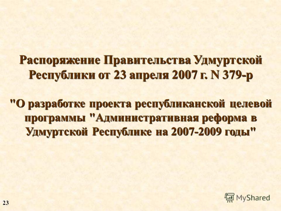 Распоряжение Правительства Удмуртской Республики от 23 апреля 2007 г. N 379-р О разработке проекта республиканской целевой программы Административная реформа в Удмуртской Республике на 2007-2009 годы 2323