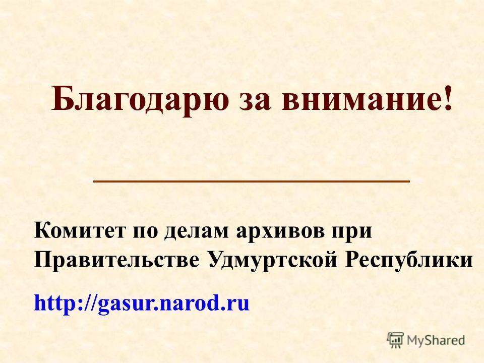 Благодарю за внимание! Комитет по делам архивов при Правительстве Удмуртской Республики http://gasur.narod.ru
