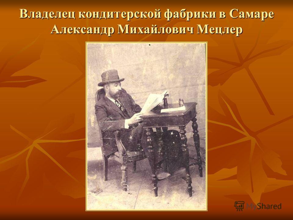 Владелец кондитерской фабрики в Самаре Александр Михайлович Мецлер