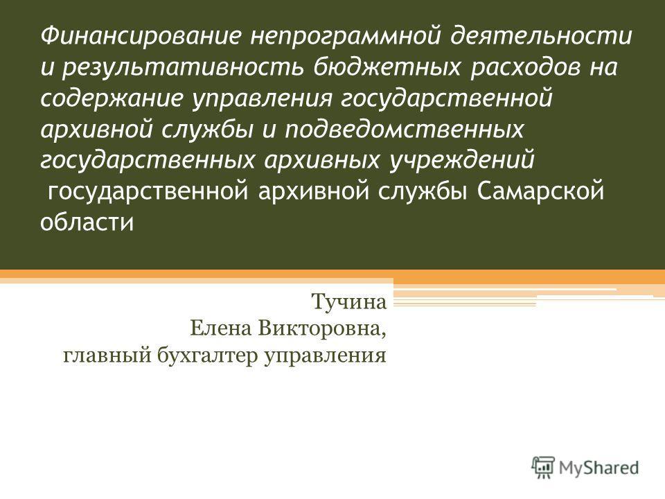 Финансирование непрограммной деятельности и результативность бюджетных расходов на содержание управления государственной архивной службы и подведомственных государственных архивных учреждений государственной архивной службы Самарской области Тучина Е