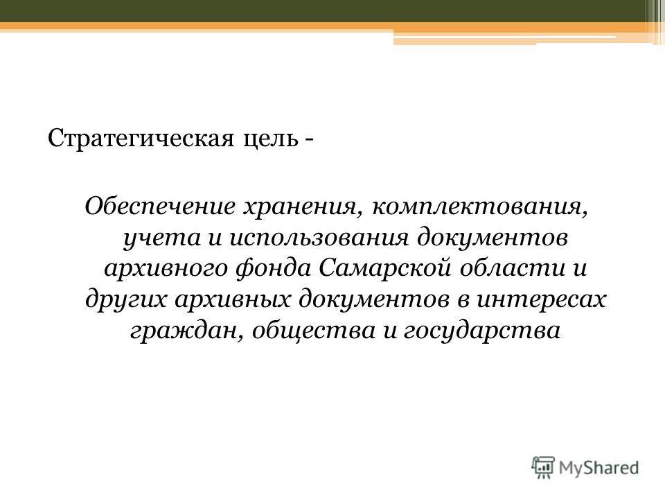 Стратегическая цель - Обеспечение хранения, комплектования, учета и использования документов архивного фонда Самарской области и других архивных документов в интересах граждан, общества и государства
