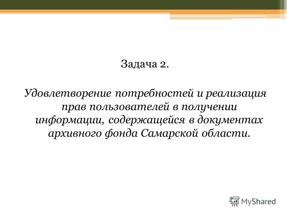 Задача 2. Удовлетворение потребностей и реализация прав пользователей в получении информации, содержащейся в документах архивного фонда Самарской области.