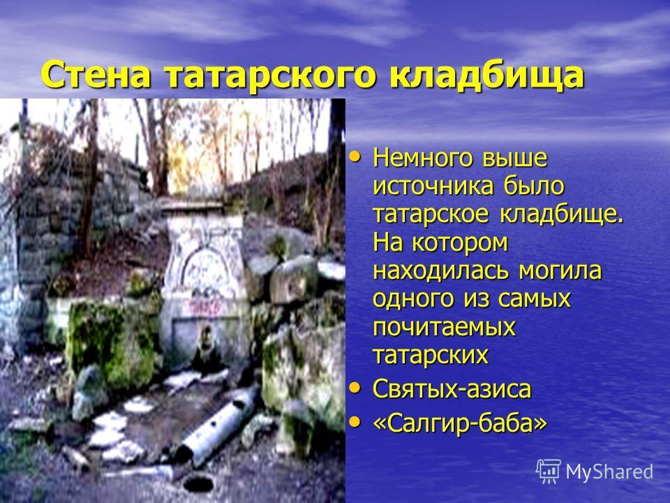 Стена татарского кладбища Немного выше источника было татарское кладбище. На котором находилась могила одного из самых почитаемых татарских Немного выше источника было татарское кладбище. На котором находилась могила одного из самых почитаемых татарс