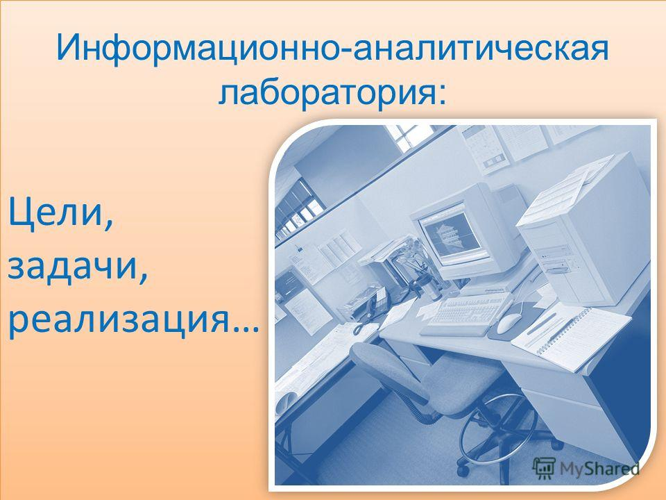 Информационно-аналитическая лаборатория: Цели, задачи, реализация… Информационно-аналитическая лаборатория: Цели, задачи, реализация…