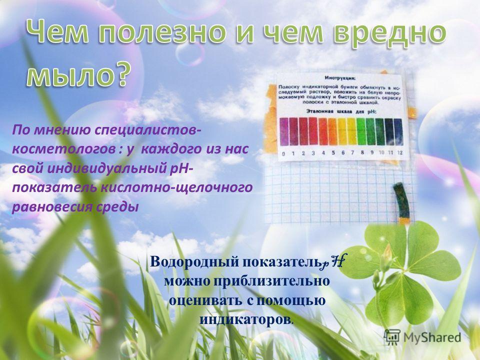 Водородный показатель pH можно приблизительно оценивать с помощью индикаторов. По мнению специалистов- косметологов : у каждого из нас свой индивидуальный pH- показатель кислотно-щелочного равновесия среды