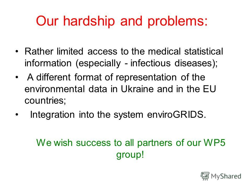 Our hardship and problems: Rather limited access to the medical statistical information (especially - infectious diseases); A different format of representation of the environmental data in Ukraine and in the EU countries; Integration into the system