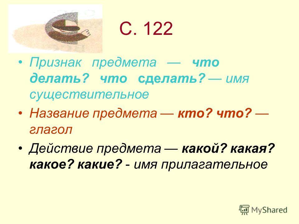 С. 122 Признак предмета что делать? что сделать? имя существительное Название предмета кто? что? глагол Действие предмета какой? какая? какое? какие? - имя прилагательное