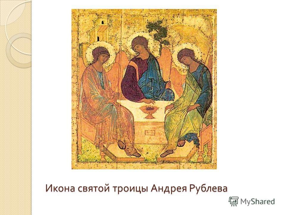 Икона святой троицы Андрея Рублева Икона святой троицы Андрея Рублева