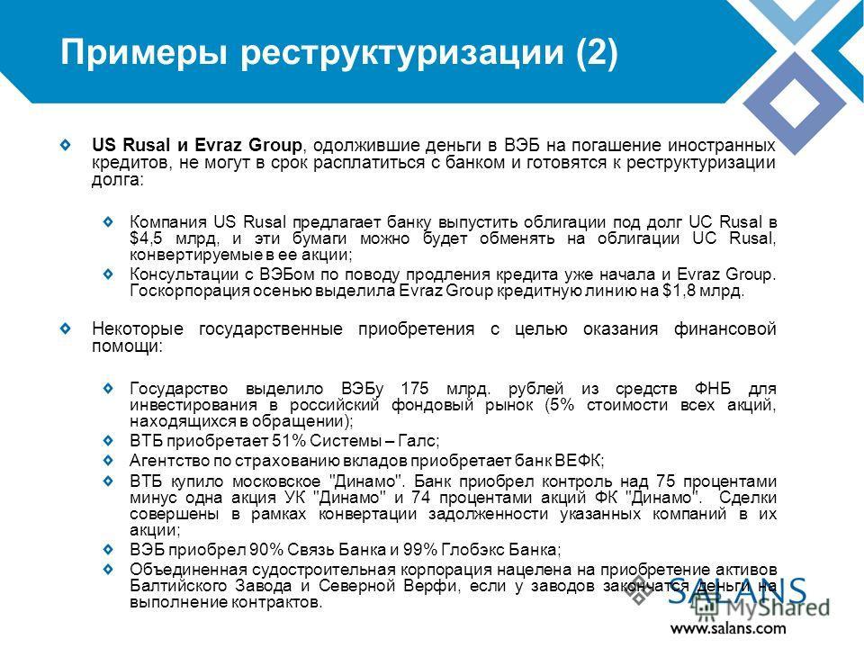 Примеры реструктуризации (2) US Rusal и Evraz Group, одолжившие деньги в ВЭБ на погашение иностранных кредитов, не могут в срок расплатиться с банком и готовятся к реструктуризации долга: Компания US Rusal предлагает банку выпустить облигации под дол