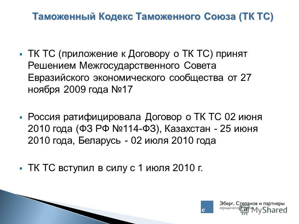 Таможенный Кодекс Таможенного Союза (ТК ТС) ТК ТС (приложение к Договору о ТК ТС) принят Решением Межгосударственного Совета Евразийского экономического сообщества от 27 ноября 2009 года 17 Россия ратифицировала Договор о ТК ТС 02 июня 2010 года (ФЗ