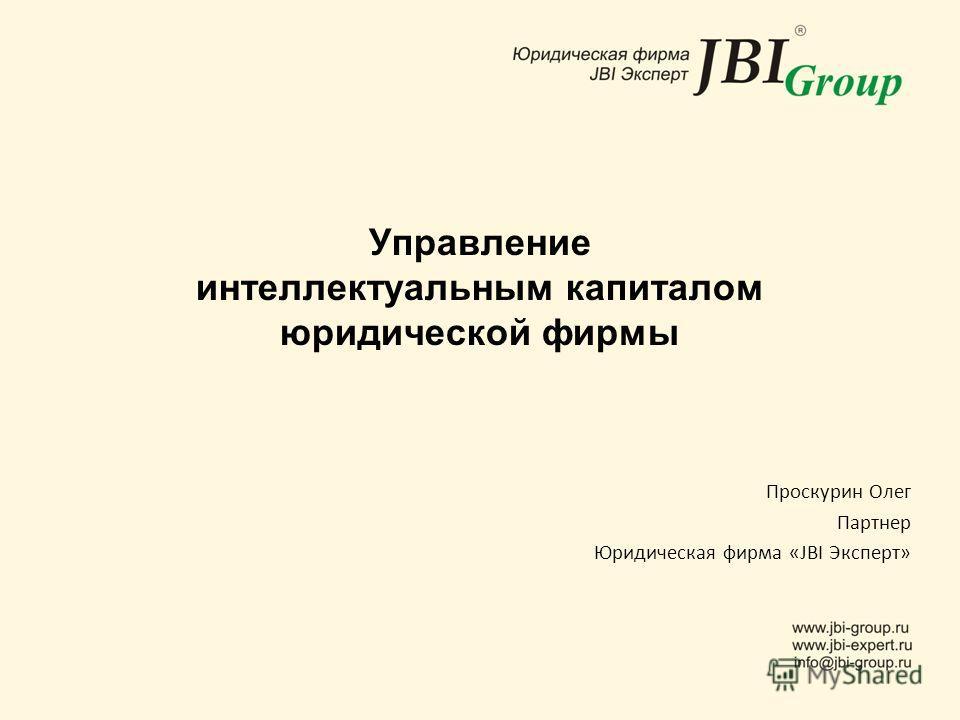 Управление интеллектуальным капиталом юридической фирмы Проскурин Олег Партнер Юридическая фирма «JBI Эксперт»
