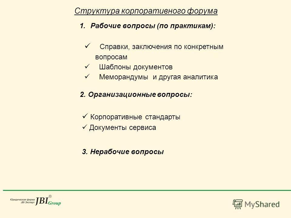 Структура корпоративного форума 1.Рабочие вопросы (по практикам): Справки, заключения по конкретным вопросам Шаблоны документов Меморандумы и другая аналитика 2. Организационные вопросы: Корпоративные стандарты Документы сервиса 3. Нерабочие вопросы