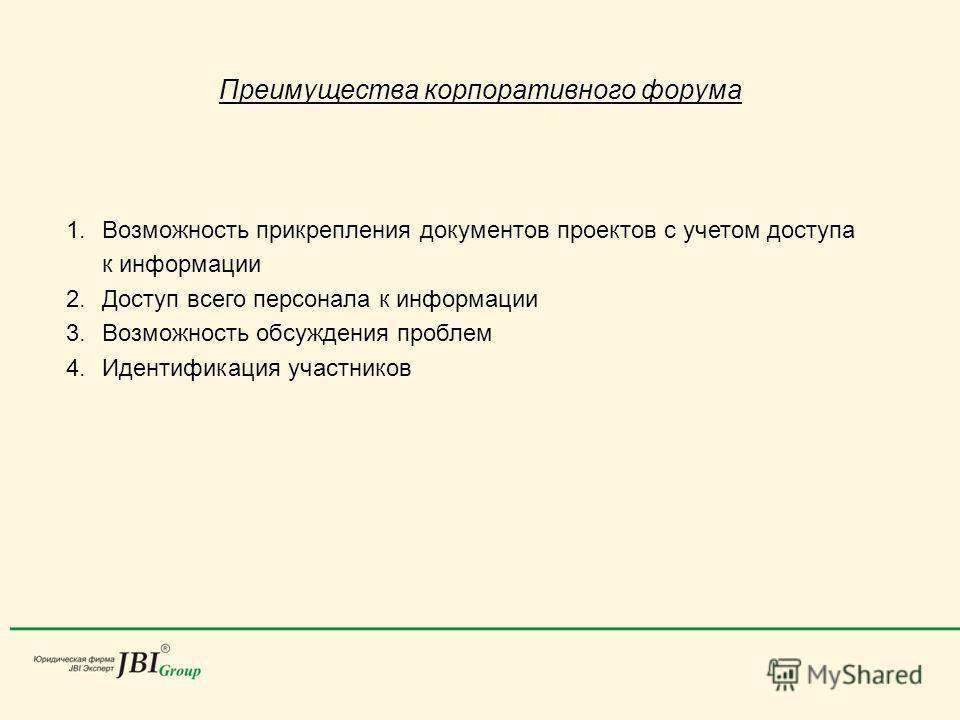 Преимущества корпоративного форума 1.Возможность прикрепления документов проектов с учетом доступа к информации 2.Доступ всего персонала к информации 3.Возможность обсуждения проблем 4.Идентификация участников