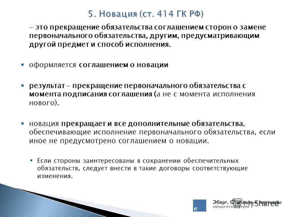 5. Новация (ст. 414 ГК РФ) - это прекращение обязательства соглашением сторон о замене первоначального обязательства, другим, предусматривающим другой предмет и способ исполнения. оформляется соглашением о новации результат – прекращение первоначальн