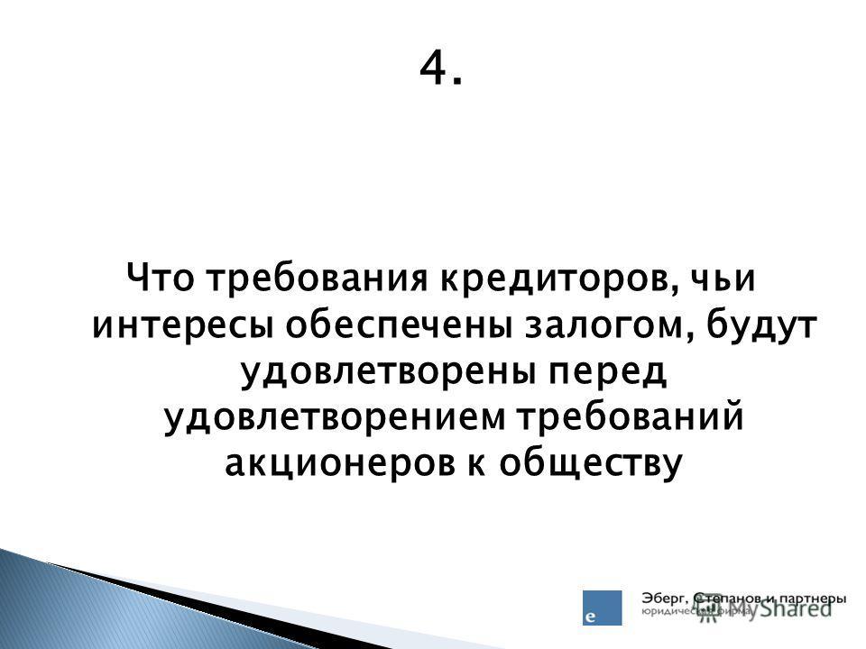 4. Что требования кредиторов, чьи интересы обеспечены залогом, будут удовлетворены перед удовлетворением требований акционеров к обществу