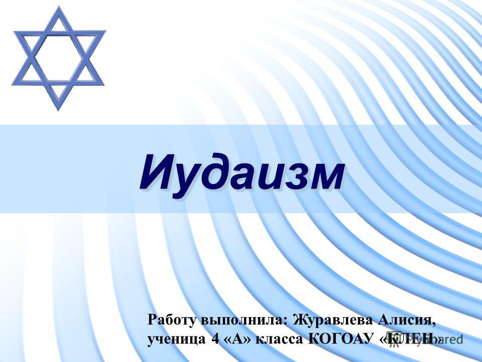 ИудаизмИудаизм Работу выполнила: Журавлева Алисия, ученица 4 «А» класса КОГОАУ «КЛЕН»