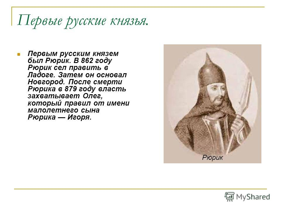 Первые русские князья. Первым русским князем был Рюрик. В 862 году Рюрик сел править в Ладоге. Затем он основал Новгород. После смерти Рюрика в 879 году власть захватывает Олег, который правил от имени малолетнего сына Рюрика Игоря. Рюрик