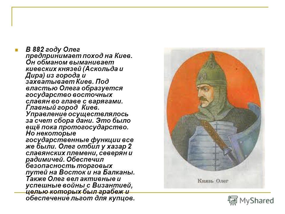 В 882 году Олег предпринимает поход на Киев. Он обманом выманивает киевских князей (Аскольда и Дира) из города и захватывает Киев. Под властью Олега образуется государство восточных славян во главе с варягами. Главный город Киев. Управление осуществл