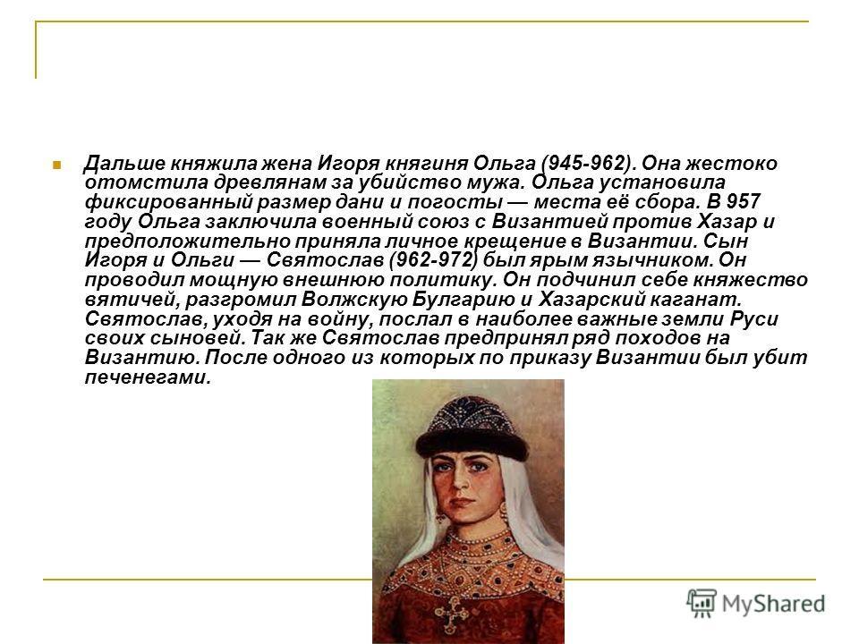 Дальше княжила жена Игоря княгиня Ольга (945-962). Она жестоко отомстила древлянам за убийство мужа. Ольга установила фиксированный размер дани и погосты места её сбора. В 957 году Ольга заключила военный союз с Византией против Хазар и предположител