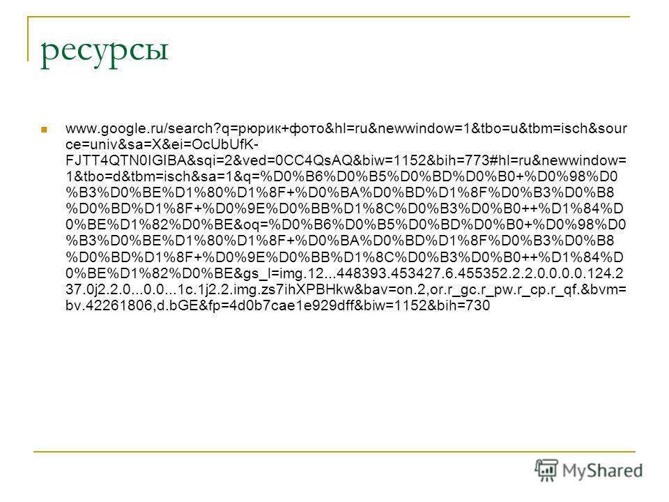 ресурсы www.google.ru/search?q=рюрик+фото&hl=ru&newwindow=1&tbo=u&tbm=isch&sour ce=univ&sa=X&ei=OcUbUfK- FJTT4QTN0IGIBA&sqi=2&ved=0CC4QsAQ&biw=1152&bih=773#hl=ru&newwindow= 1&tbo=d&tbm=isch&sa=1&q=%D0%B6%D0%B5%D0%BD%D0%B0+%D0%98%D0 %B3%D0%BE%D1%80%D1