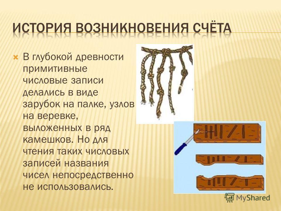 В глубокой древности примитивные числовые записи делались в виде зарубок на палке, узлов на веревке, выложенных в ряд камешков. Но для чтения таких числовых записей названия чисел непосредственно не использовались.