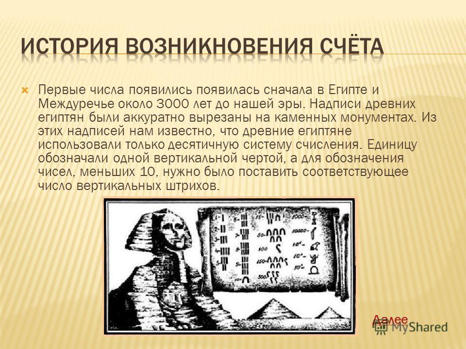 Первые числа появились появилась сначала в Египте и Междуречье около 3000 лет до нашей эры. Надписи древних египтян были аккуратно вырезаны на каменных монументах. Из этих надписей нам известно, что древние египтяне использовали только десятичную сис