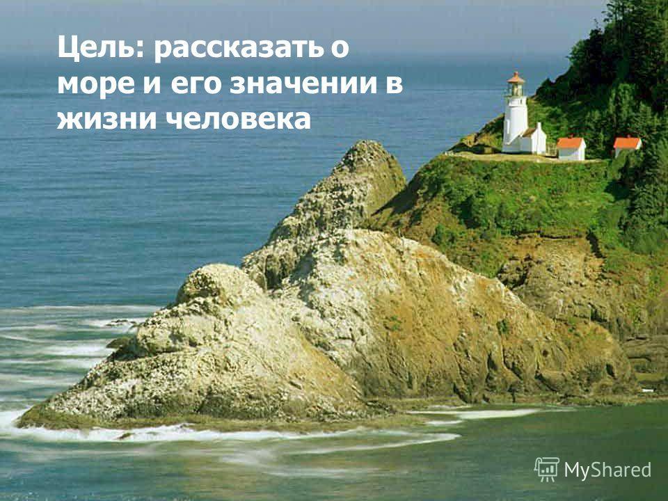 Цель: рассказать о море и его значении в жизни человека