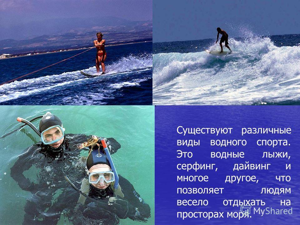 Существуют различные виды водного спорта. Это водные лыжи, серфинг, дайвинг и многое другое, что позволяет людям весело отдыхать на просторах моря.