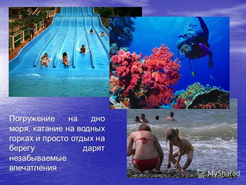 Погружение на дно моря, катание на водных горках и просто отдых на берегу дарят незабываемые впечатления