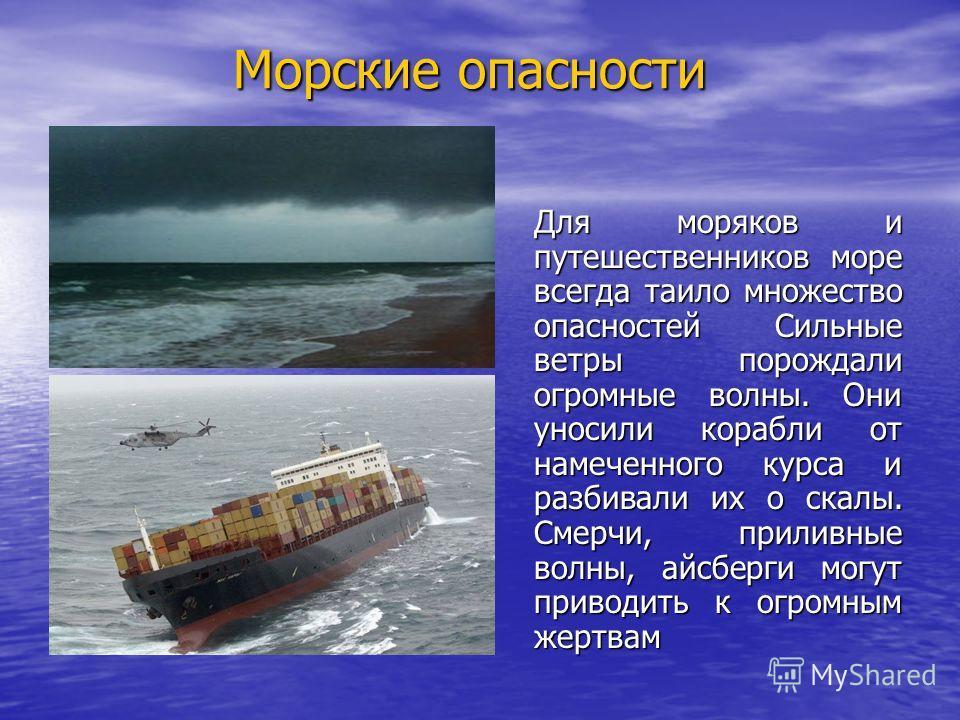 Морские опасности Для моряков и путешественников море всегда таило множество опасностей Сильные ветры порождали огромные волны. Они уносили корабли от намеченного курса и разбивали их о скалы. Смерчи, приливные волны, айсберги могут приводить к огром