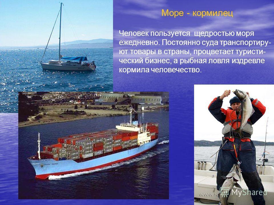 Море - кормилец Человек пользуется щедростью моря ежедневно. Постоянно суда транспортиру- ют товары в страны, процветает туристи- ческий бизнес, а рыбная ловля издревле кормила человечество.