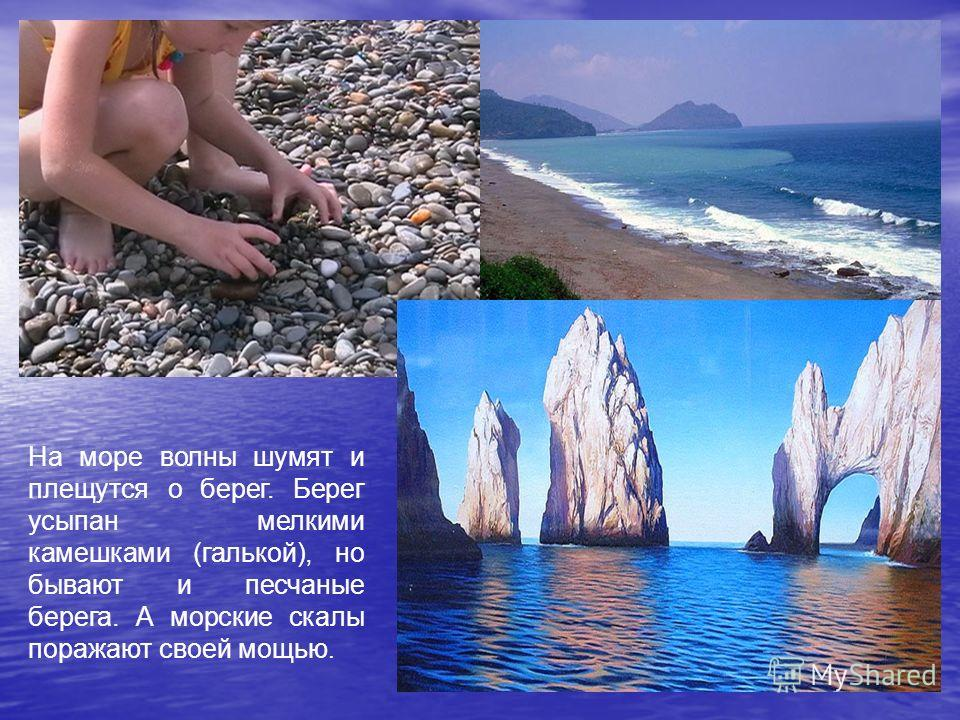 На море волны шумят и плещутся о берег. Берег усыпан мелкими камешками (галькой), но бывают и песчаные берега. А морские скалы поражают своей мощью.