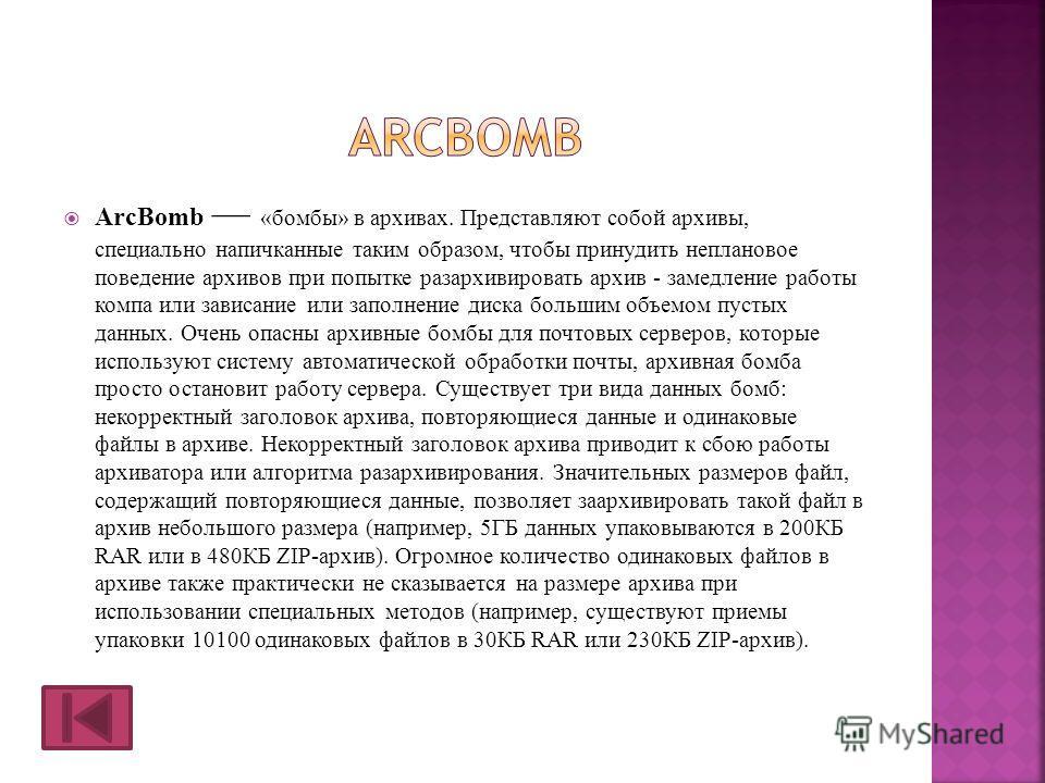 ArcBomb «бомбы» в архивах. Представляют собой архивы, специально напичканные таким образом, чтобы принудить неплановое поведение архивов при попытке разархивировать архив - замедление работы компа или зависание или заполнение диска большим объемом пу