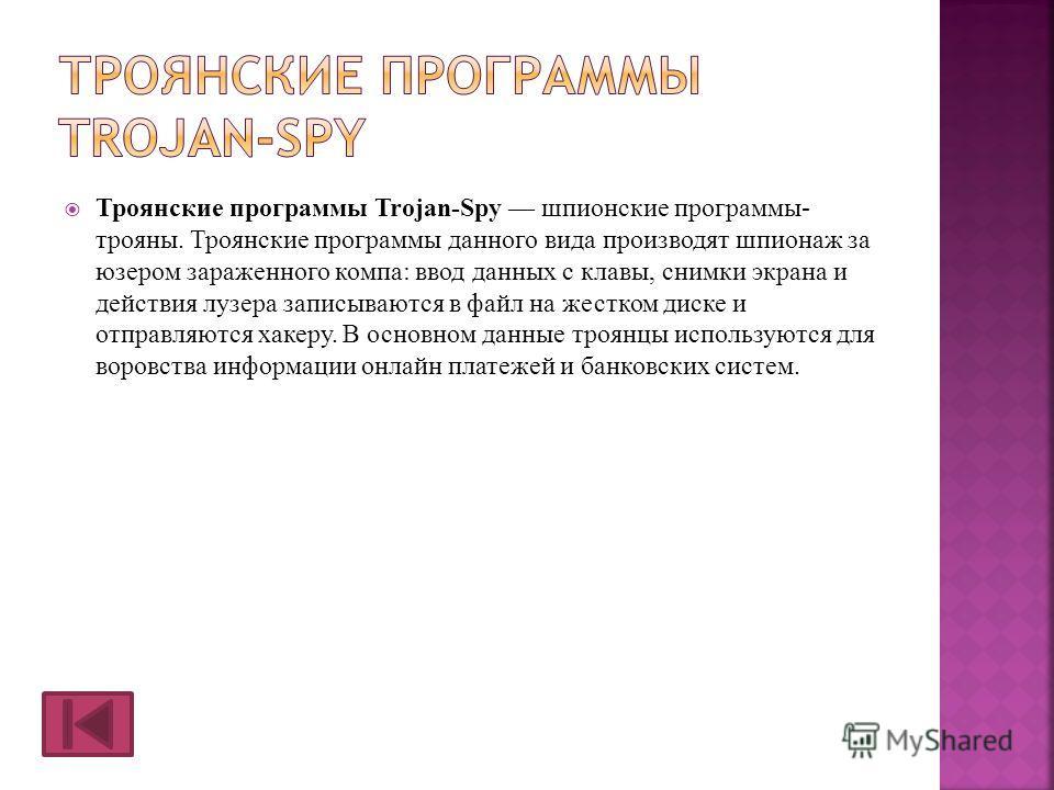 Троянские программы Trojan-Spy шпионские программы- трояны. Троянские программы данного вида производят шпионаж за юзером зараженного компа: ввод данных с клавы, снимки экрана и действия лузера записываются в файл на жестком диске и отправляются хаке