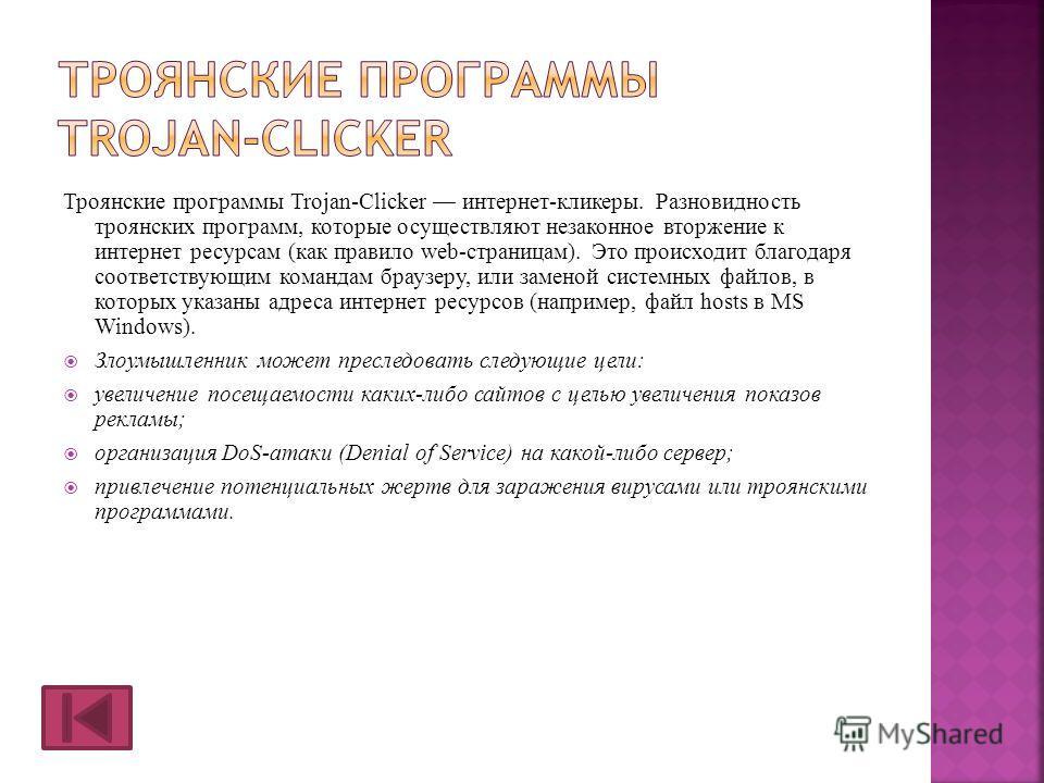 Троянские программы Trojan-Clicker интернет-кликеры. Разновидность троянских программ, которые осуществляют незаконное вторжение к интернет ресурсам (как правило web-страницам). Это происходит благодаря соответствующим командам браузеру, или заменой