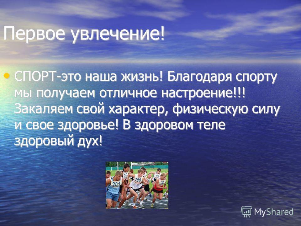 Первое увлечение! СПОРТ-это наша жизнь! Благодаря спорту мы получаем отличное настроение!!! Закаляем свой характер, физическую силу и свое здоровье! В здоровом теле здоровый дух! СПОРТ-это наша жизнь! Благодаря спорту мы получаем отличное настроение!
