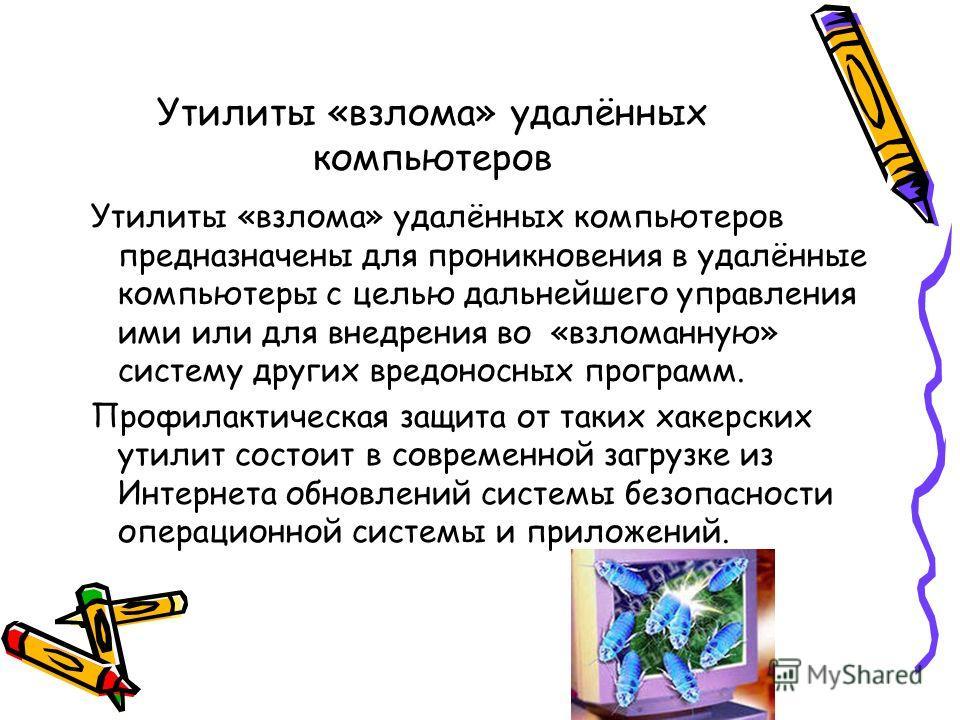Утилиты «взлома» удалённых компьютеров Утилиты «взлома» удалённых компьютеров предназначены для проникновения в удалённые компьютеры с целью дальнейшего управления ими или для внедрения во «взломанную» систему других вредоносных программ. Профилактич
