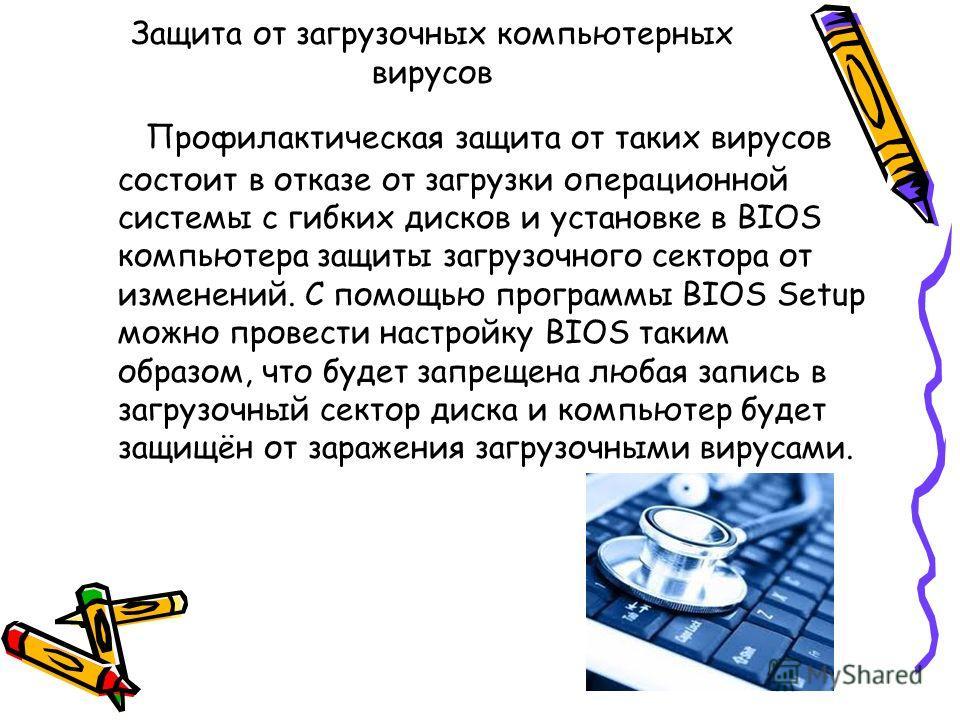 Защита от загрузочных компьютерных вирусов Профилактическая защита от таких вирусов состоит в отказе от загрузки операционной системы с гибких дисков и установке в BIOS компьютера защиты загрузочного сектора от изменений. С помощью программы BIOS Set