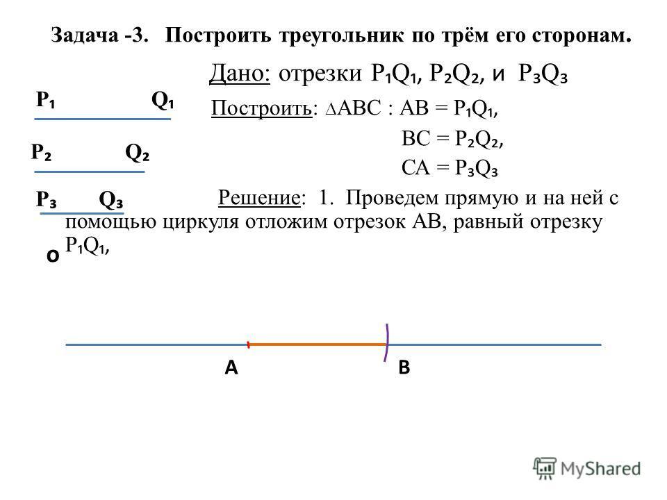 Задача -3. Построить треугольник по трём его сторонам. Дано: отрезки Р Q, Р Q, и Р Q Построить: АВС : АВ = Р Q, ВС = Р Q, СА = Р Q Решение: 1. Проведем прямую и на ней с помощью циркуля отложим отрезок АВ, равный отрезку Р Q, Q Р Р Q о Р Q АВ