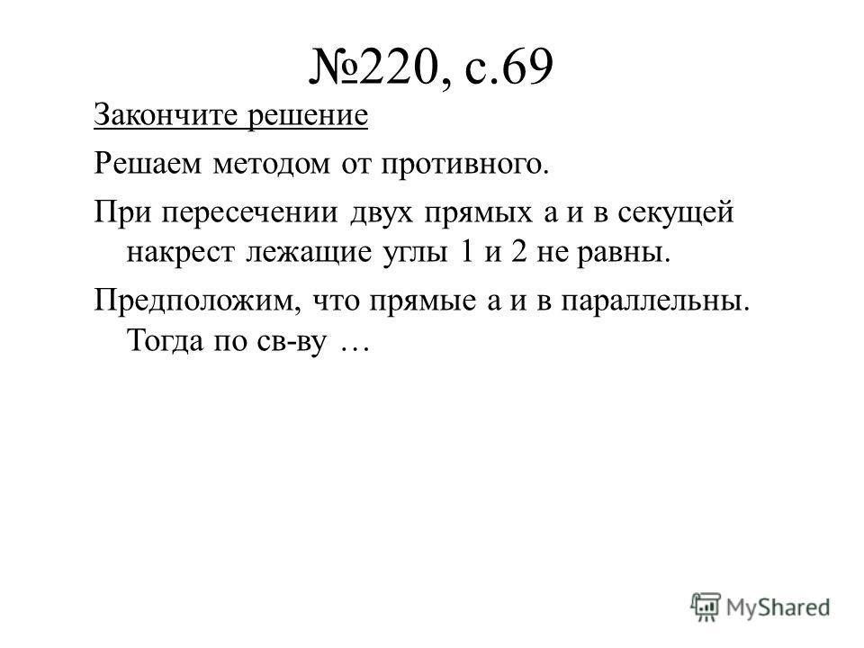 220, с.69 Закончите решение Решаем методом от противного. При пересечении двух прямых а и в секущей накрест лежащие углы 1 и 2 не равны. Предположим, что прямые а и в параллельны. Тогда по св-ву …