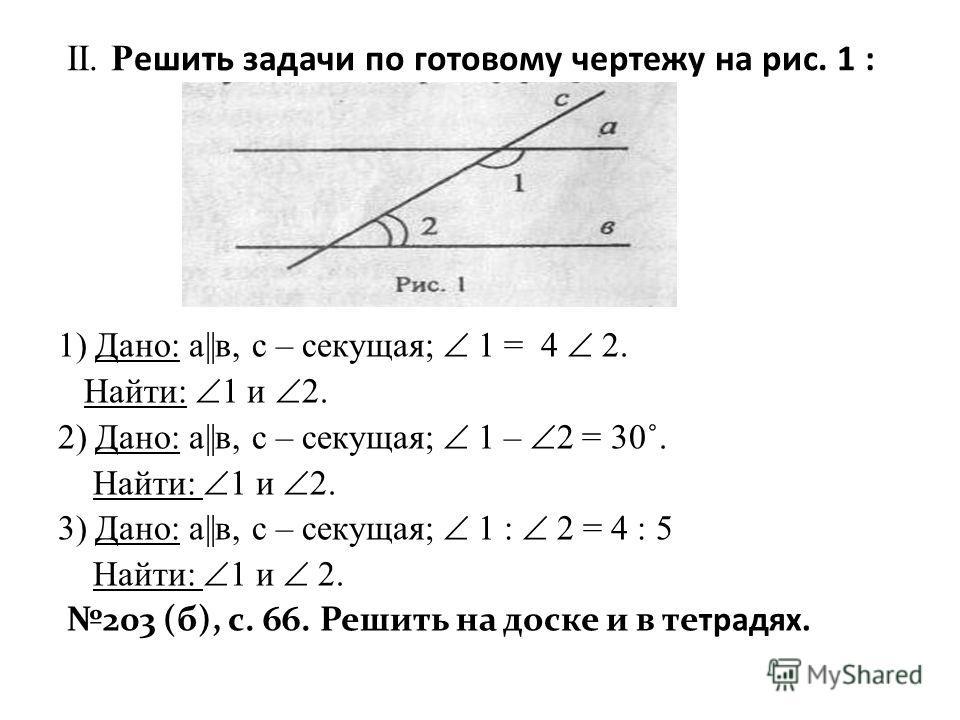 II. Р ешить задачи по готовому чертежу на рис. 1 : 1) Дано: а||в, с – секущая; 1 = 4 2. Найти: 1 и 2. 2) Дано: а||в, с – секущая; 1 – 2 = 30˚. Найти: 1 и 2. 3) Дано: а||в, с – секущая; 1 : 2 = 4 : 5 Найти: 1 и 2. 203 (б), с. 66. Решить на доске и в т