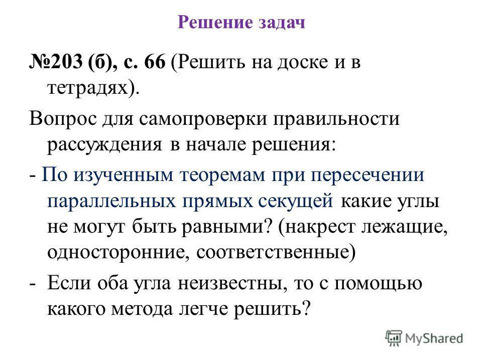 Решение задач 203 (б), с. 66 (Решить на доске и в тетрадях). Вопрос для самопроверки правильности рассуждения в начале решения: - По изученным теоремам при пересечении параллельных прямых секущей какие углы не могут быть равными? (накрест лежащие, од