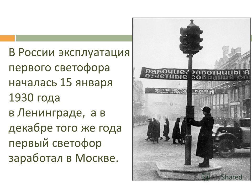 В России эксплуатация первого светофора началась 15 января 1930 года в Ленинграде, а в декабре того же года первый светофор заработал в Москве.