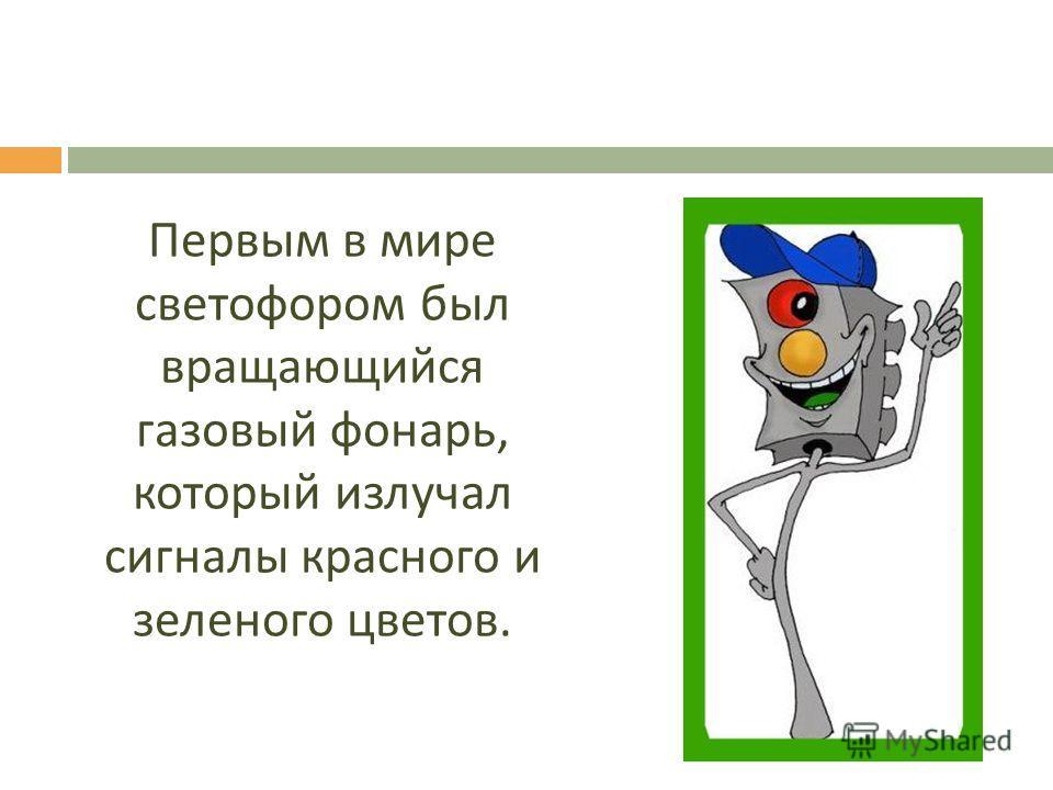 Первым в мире светофором был вращающийся газовый фонарь, который излучал сигналы красного и зеленого цветов.